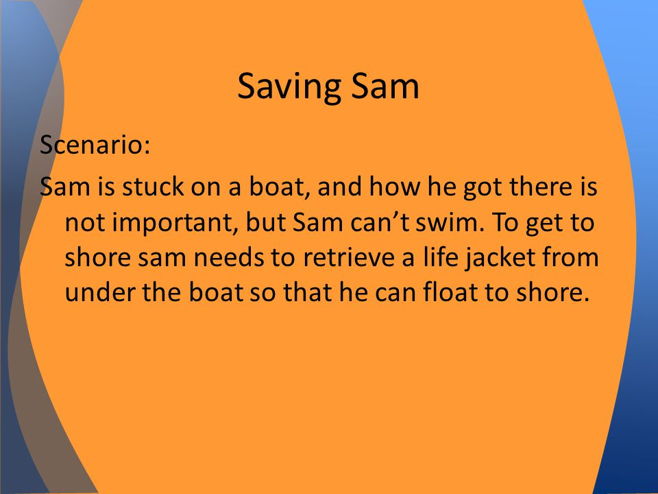 Scenario: Sam is stuck on a boat, and how he got there is not important, but Sam cant swim.