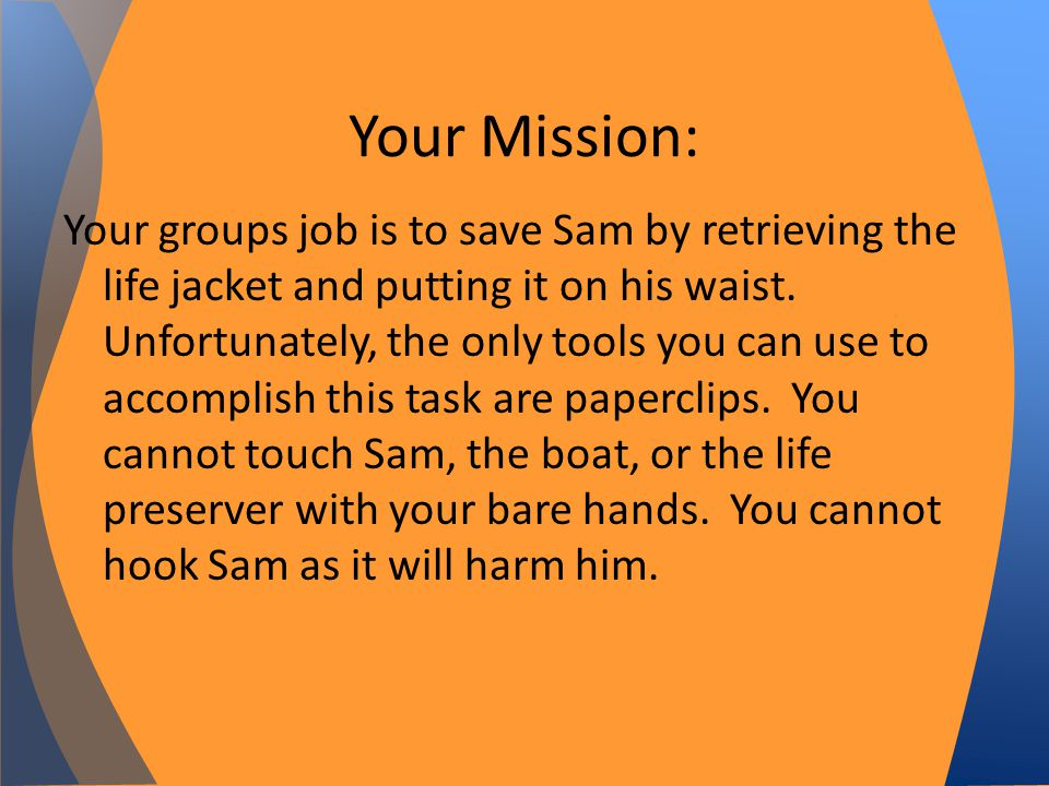 Your groups job is to save Sam by retrieving the life jacket and putting it on his waist.
