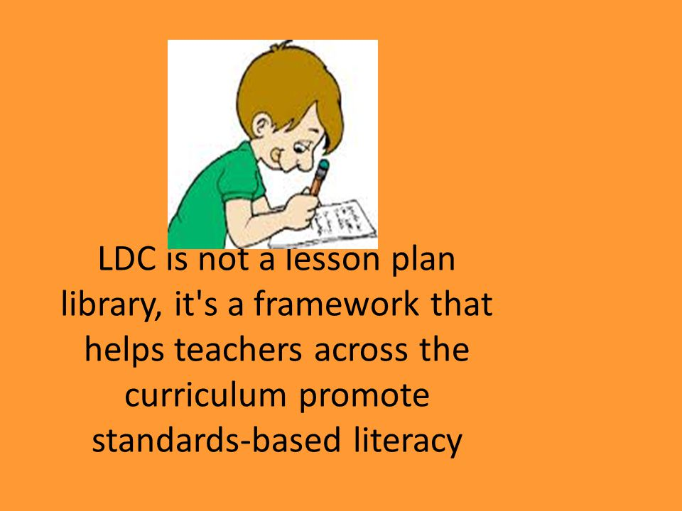 LDC is not a lesson plan library, it s a framework that helps teachers across the curriculum promote standards-based literacy