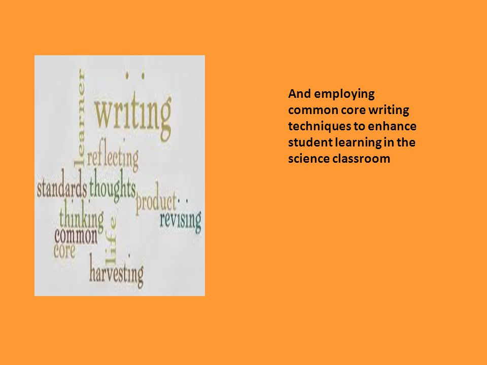 And employing common core writing techniques to enhance student learning in the science classroom