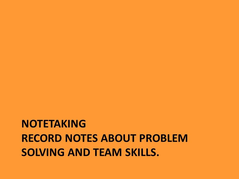 NOTETAKING RECORD NOTES ABOUT PROBLEM SOLVING AND TEAM SKILLS.