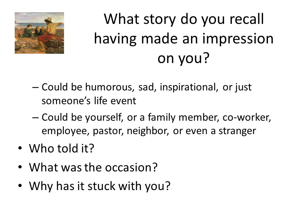 What story do you recall having made an impression on you? – Could be humorous, sad, inspirational, or just someones life event – Could be yourself, o
