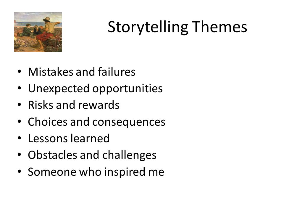 Storytelling Themes Mistakes and failures Unexpected opportunities Risks and rewards Choices and consequences Lessons learned Obstacles and challenges