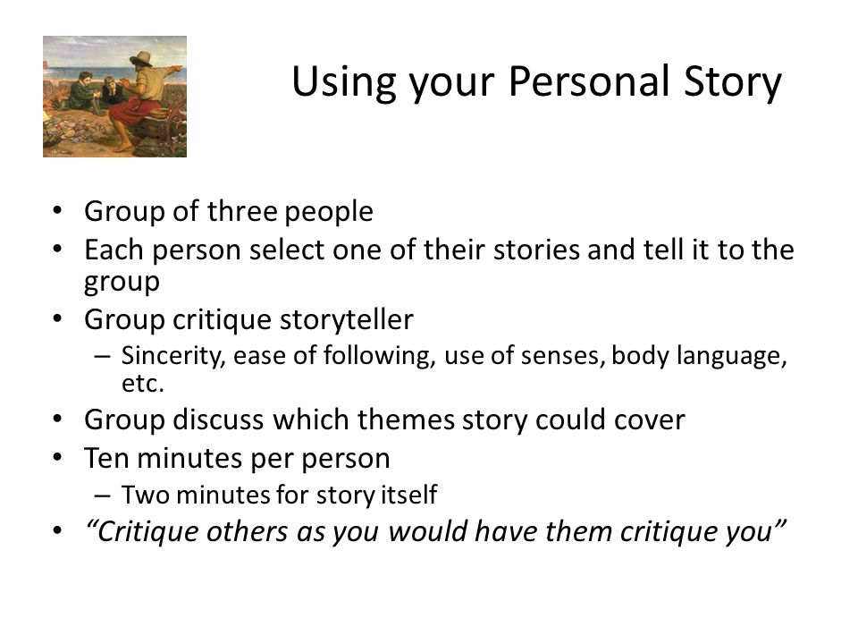 Using your Personal Story Group of three people Each person select one of their stories and tell it to the group Group critique storyteller – Sincerit