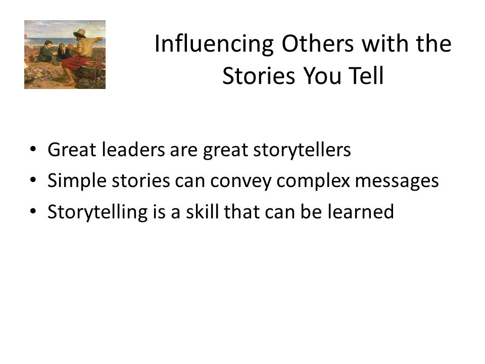 Influencing Others with the Stories You Tell Great leaders are great storytellers Simple stories can convey complex messages Storytelling is a skill t