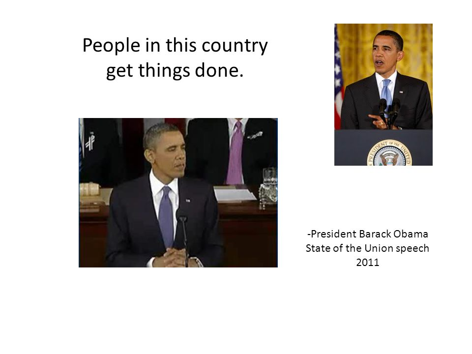 People in this country get things done. -President Barack Obama State of the Union speech 2011