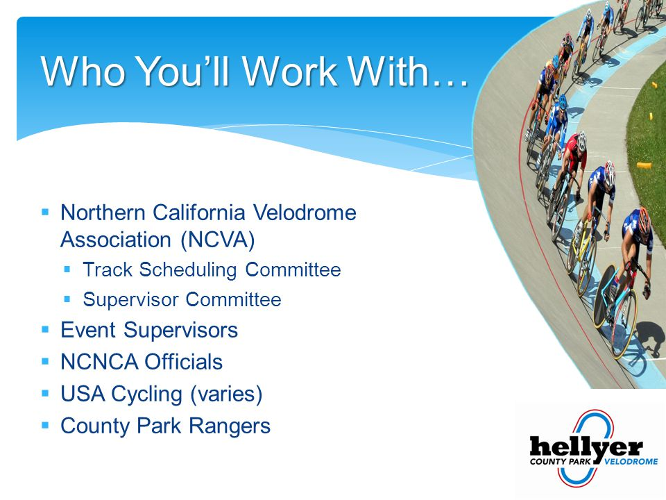 Who Youll Work With… Northern California Velodrome Association (NCVA) Track Scheduling Committee Supervisor Committee Event Supervisors NCNCA Officials USA Cycling (varies) County Park Rangers