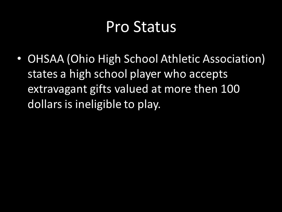 Pro Status OHSAA (Ohio High School Athletic Association) states a high school player who accepts extravagant gifts valued at more then 100 dollars is ineligible to play.