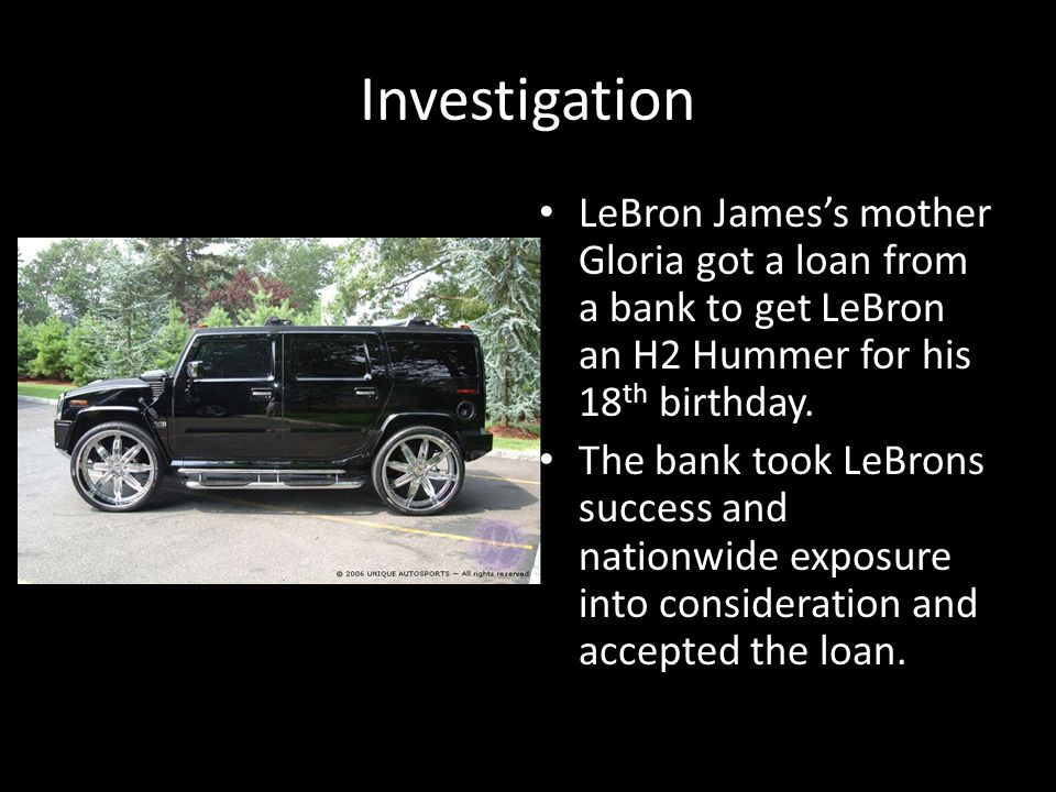 Investigation LeBron Jamess mother Gloria got a loan from a bank to get LeBron an H2 Hummer for his 18 th birthday.