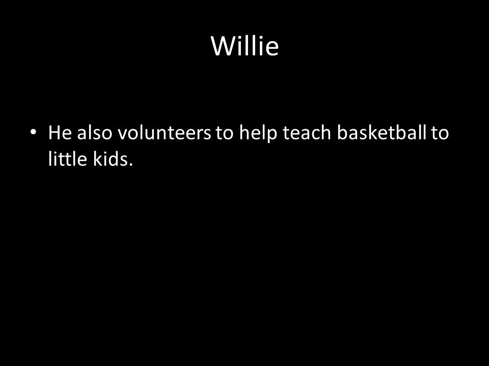 Willie Willie plays college basketball. He also volunteers to help teach basketball to little kids.