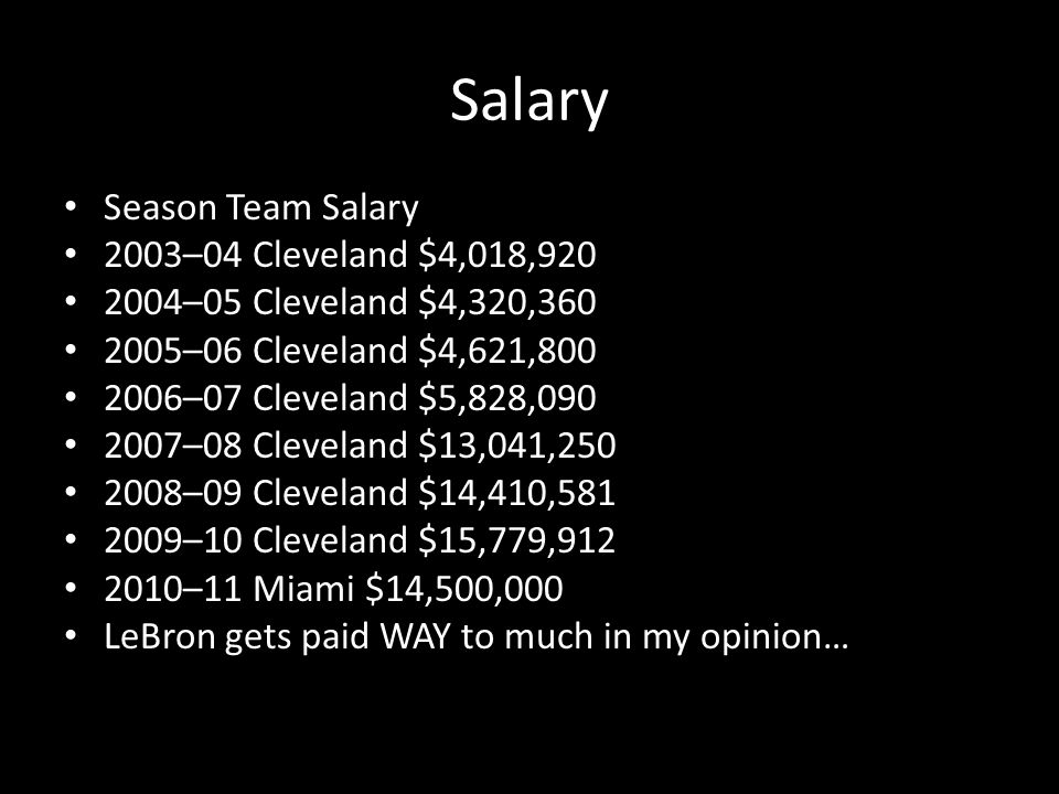 Salary Season Team Salary 2003–04 Cleveland $4,018,920 2004–05 Cleveland $4,320,360 2005–06 Cleveland $4,621,800 2006–07 Cleveland $5,828,090 2007–08 Cleveland $13,041,250 2008–09 Cleveland $14,410,581 2009–10 Cleveland $15,779,912 2010–11 Miami $14,500,000 LeBron gets paid WAY to much in my opinion…