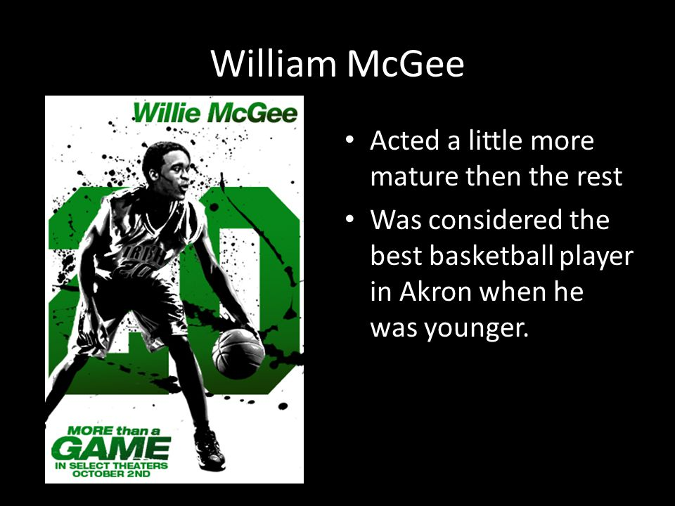 William McGee Acted a little more mature then the rest Was considered the best basketball player in Akron when he was younger.