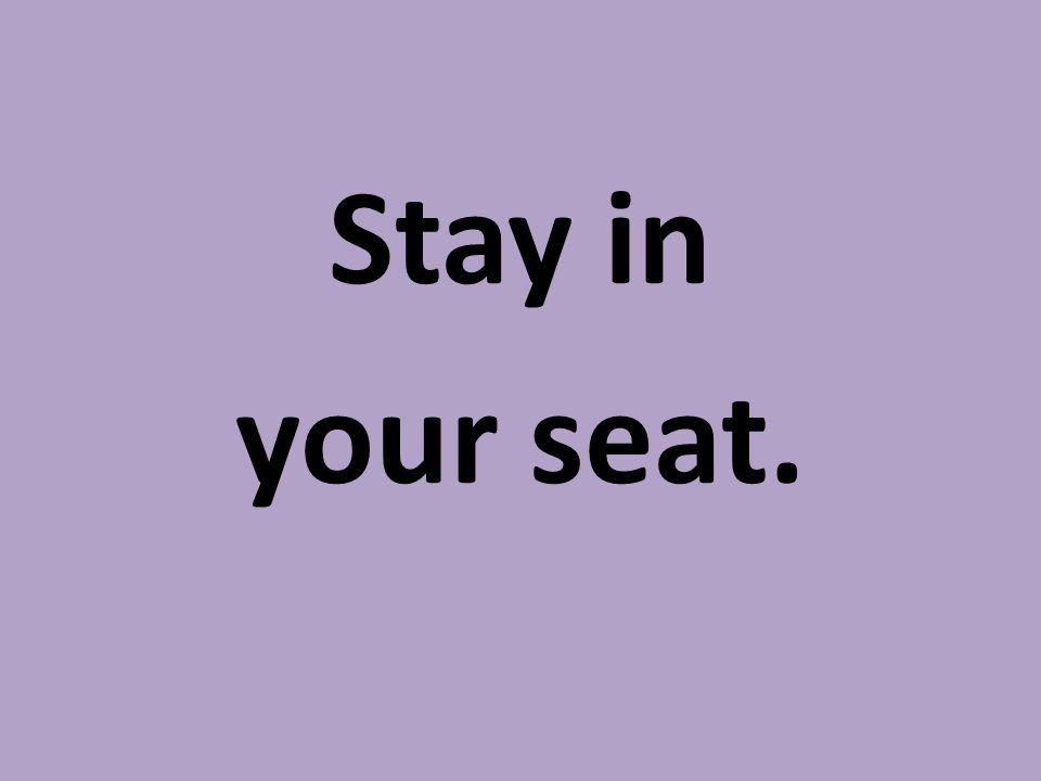 Stay in your seat.