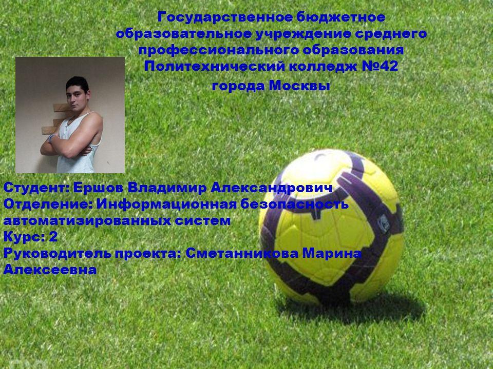 Государственное бюджетное образовательное учреждение среднего профессионального образования Политехнический колледж 42 города Москвы Студент: Ершов Вл