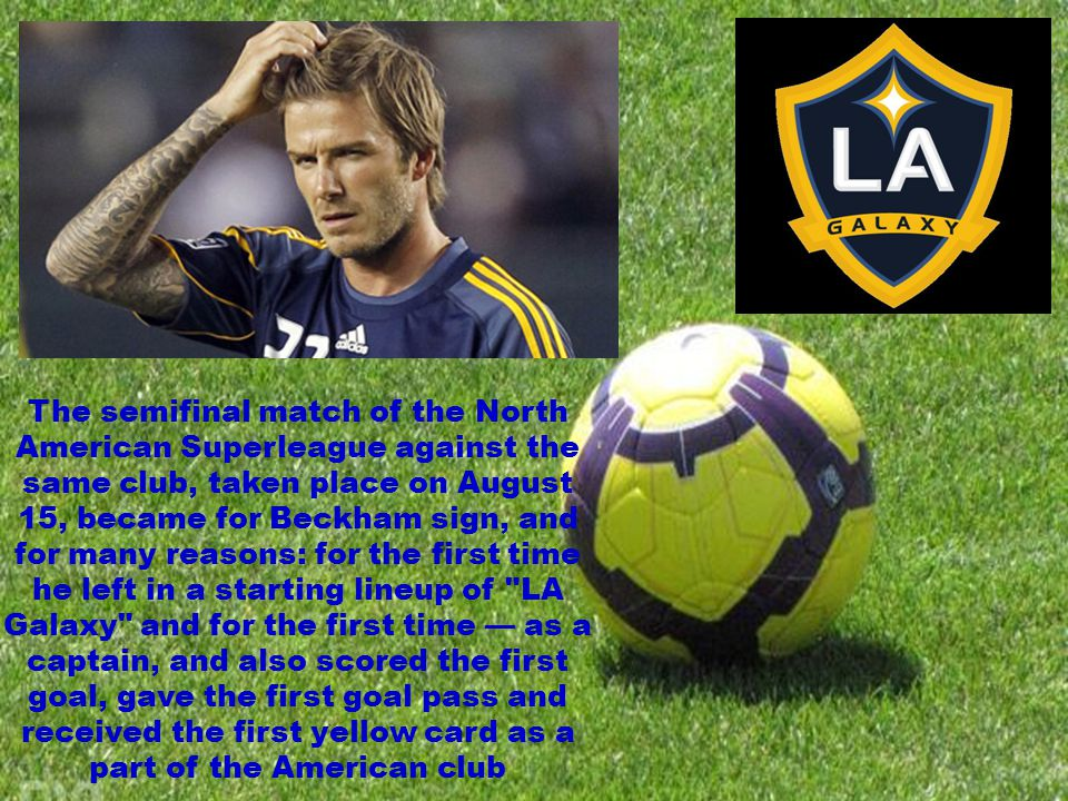 The semifinal match of the North American Superleague against the same club, taken place on August 15, became for Beckham sign, and for many reasons: for the first time he left in a starting lineup of LA Galaxy and for the first time as a captain, and also scored the first goal, gave the first goal pass and received the first yellow card as a part of the American club