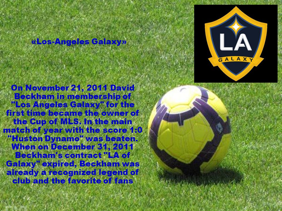 On November 21, 2011 David Beckham in membership of Los Angeles Galaxy for the first time became the owner of the Cup of MLS.