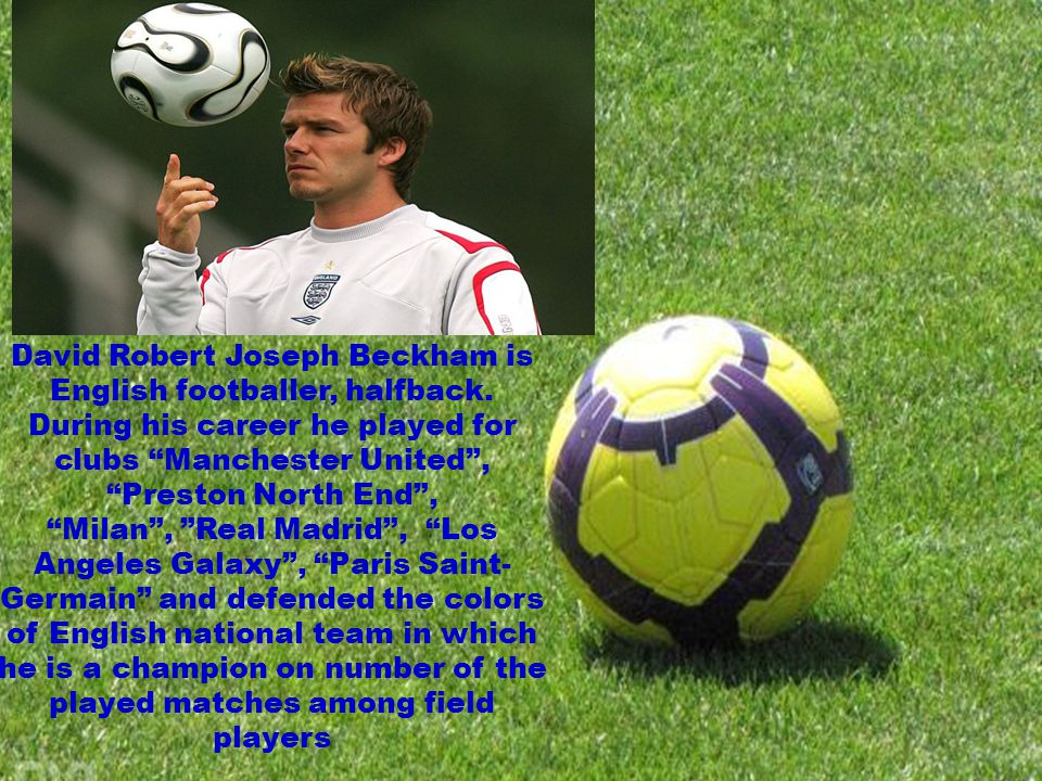 David Robert Joseph Beckham is English footballer, halfback. During his career he played for clubs Manchester United, Preston North End, Milan, Real M