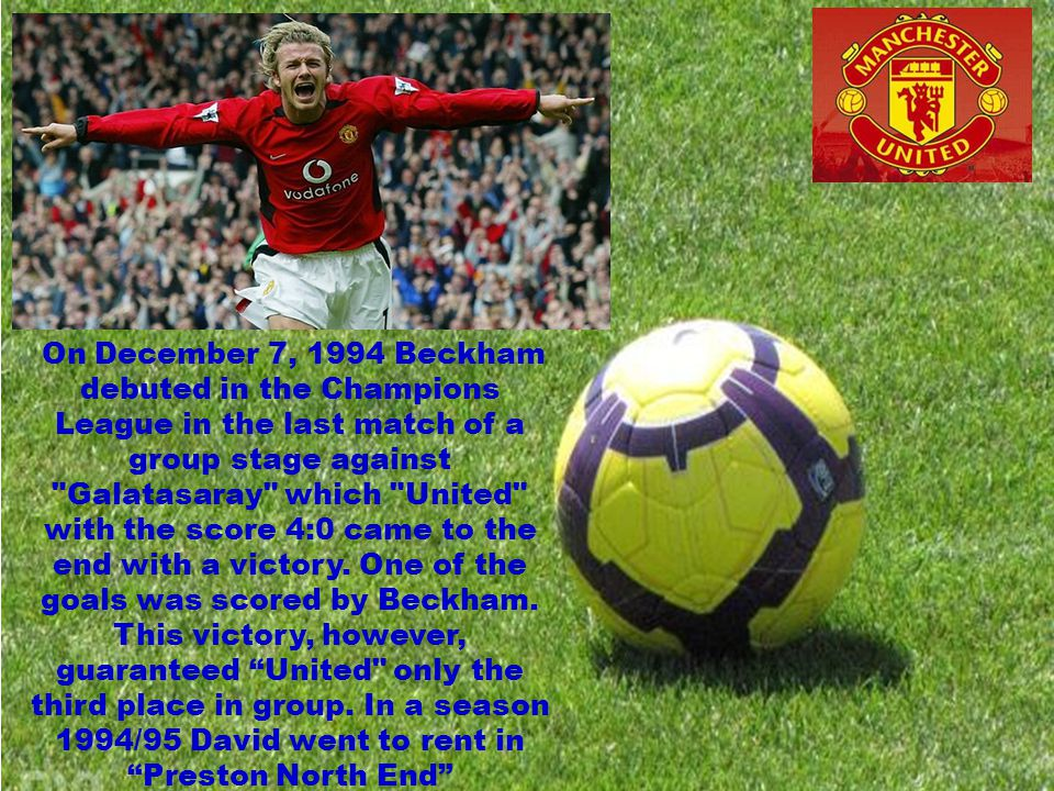 On December 7, 1994 Beckham debuted in the Champions League in the last match of a group stage against Galatasaray which United with the score 4:0 came to the end with a victory.