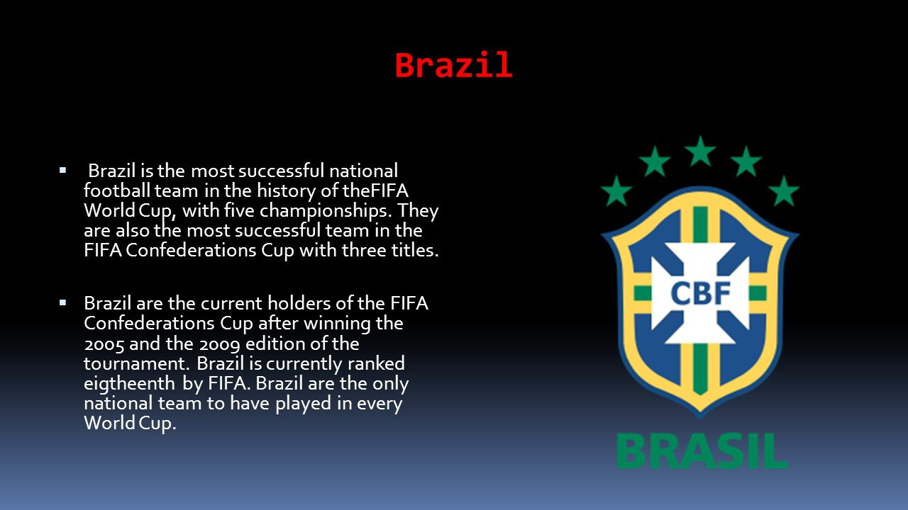 Brazil Brazil is the most successful national football team in the history of theFIFA World Cup, with five championships.