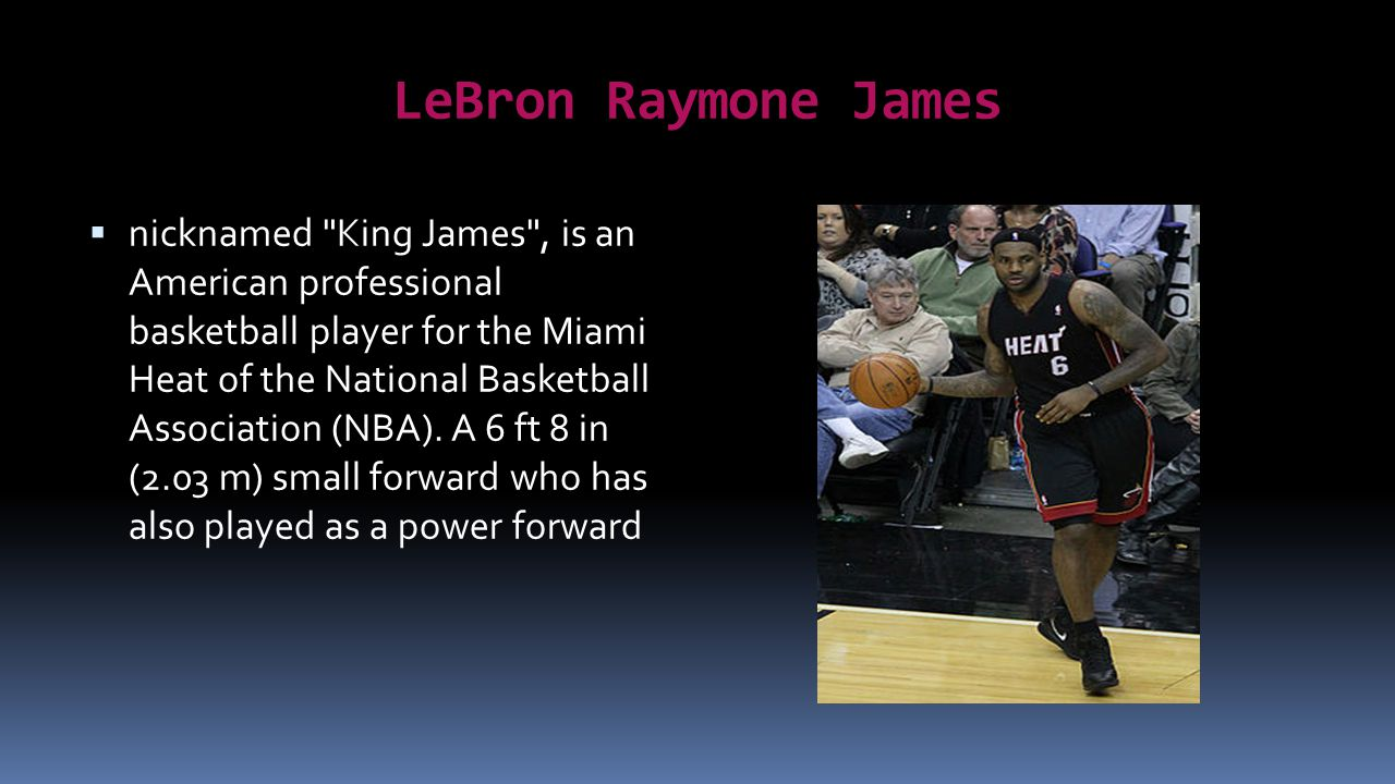 LeBron Raymone James nicknamed King James , is an American professional basketball player for the Miami Heat of the National Basketball Association (NBA).