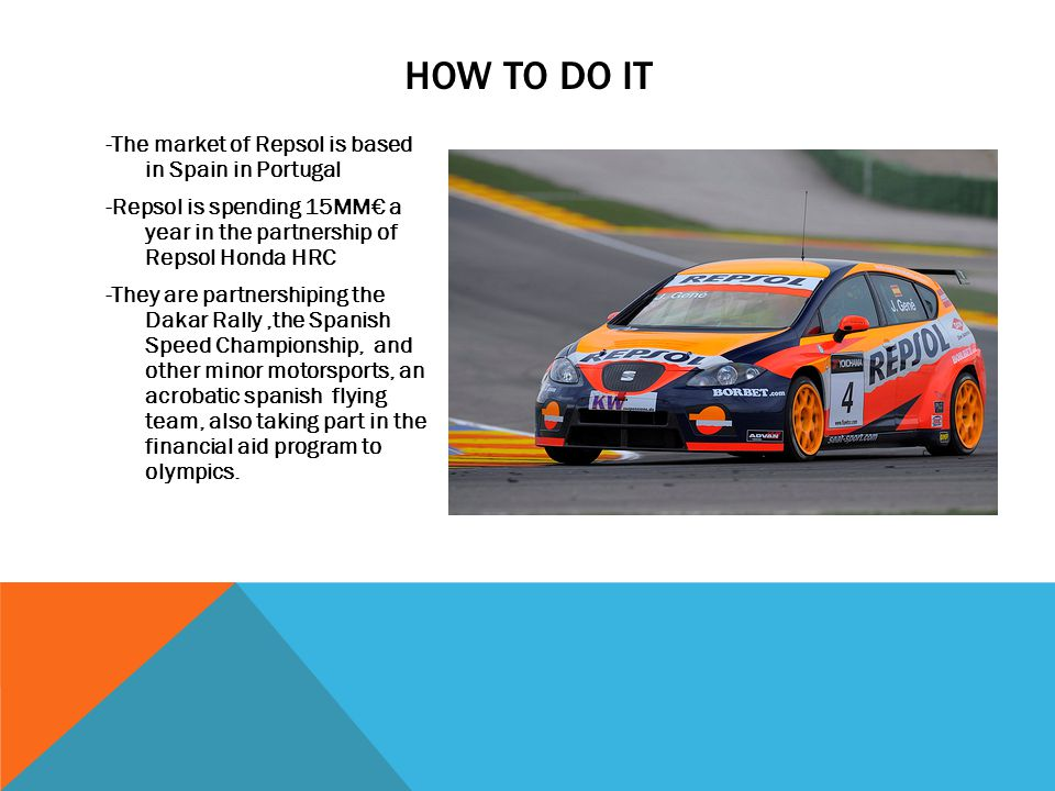 HOW TO DO IT -The market of Repsol is based in Spain in Portugal -Repsol is spending 15MM a year in the partnership of Repsol Honda HRC -They are part