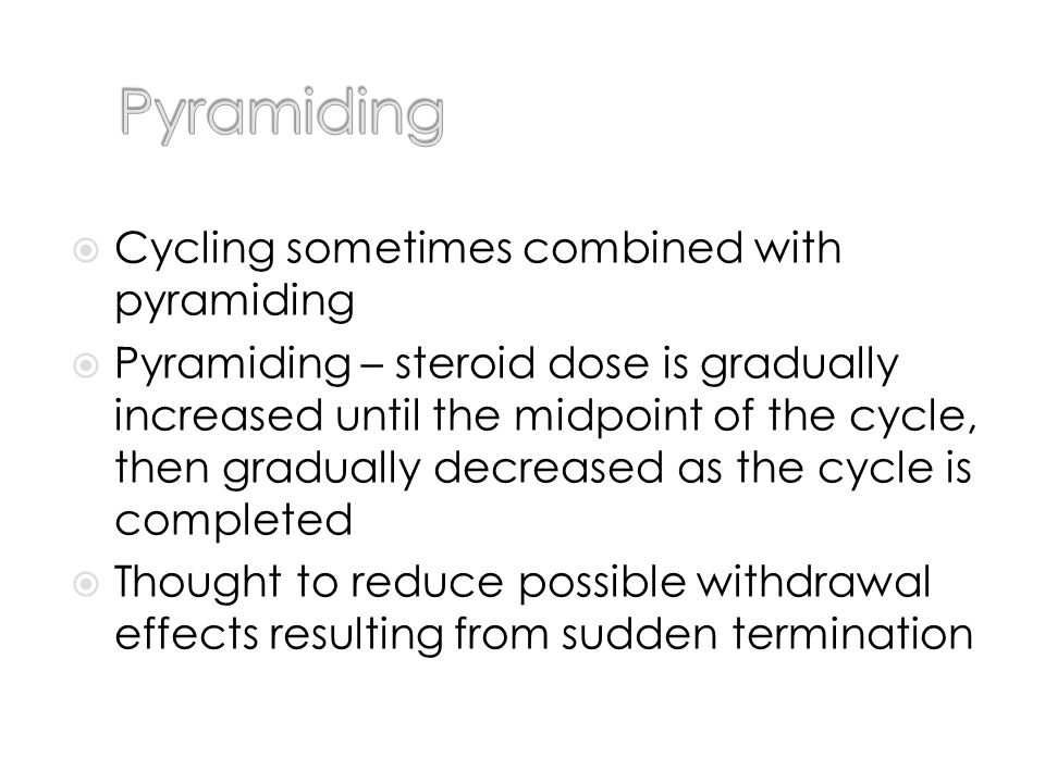 Cycling sometimes combined with pyramiding Pyramiding – steroid dose is gradually increased until the midpoint of the cycle, then gradually decreased as the cycle is completed Thought to reduce possible withdrawal effects resulting from sudden termination