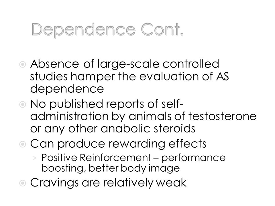 Absence of large-scale controlled studies hamper the evaluation of AS dependence No published reports of self- administration by animals of testosterone or any other anabolic steroids Can produce rewarding effects Positive Reinforcement – performance boosting, better body image Cravings are relatively weak