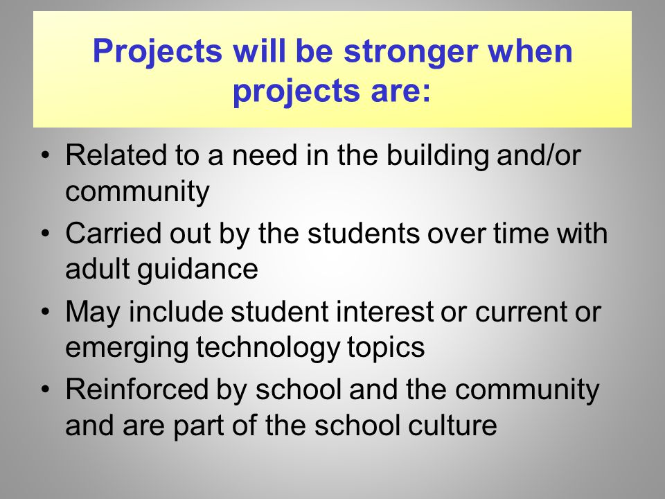 Projects will be stronger when projects are: Related to a need in the building and/or community Carried out by the students over time with adult guidance May include student interest or current or emerging technology topics Reinforced by school and the community and are part of the school culture
