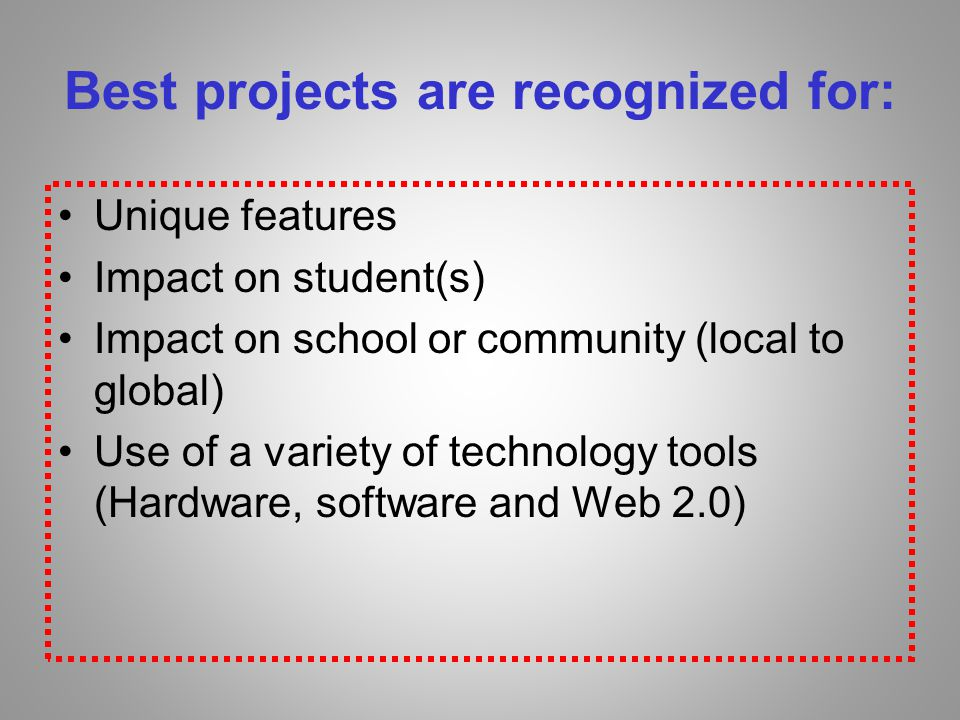 Best projects are recognized for: Unique features Impact on student(s) Impact on school or community (local to global) Use of a variety of technology tools (Hardware, software and Web 2.0)
