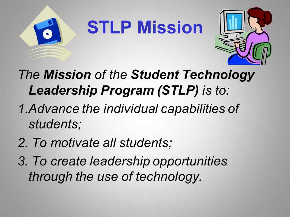 STLP Mission The Mission of the Student Technology Leadership Program (STLP) is to: 1.Advance the individual capabilities of students; 2.