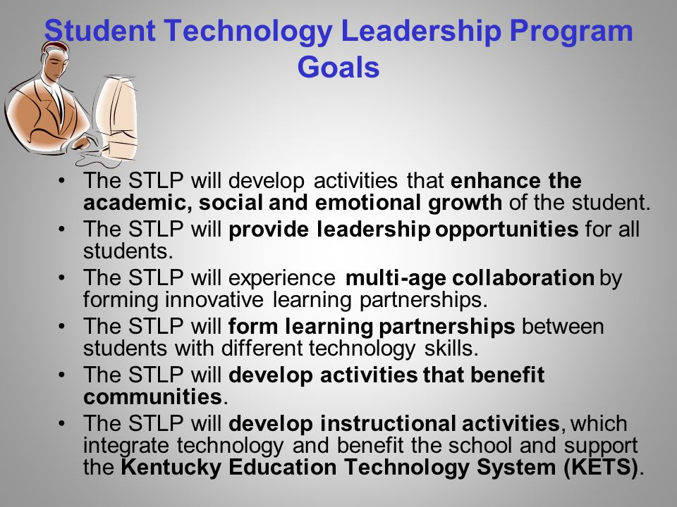 Student Technology Leadership Program Goals The STLP will develop activities that enhance the academic, social and emotional growth of the student.