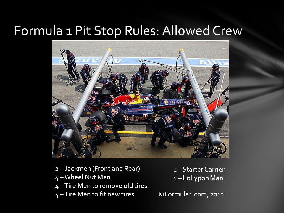 Formula 1 Pit Stop Rules: Allowed Crew 2 – Jackmen (Front and Rear) 4 – Wheel Nut Men 4 – Tire Men to remove old tires 4 – Tire Men to fit new tires 1 – Starter Carrier 1 – Lollypop Man ©Formula1.com, 2012