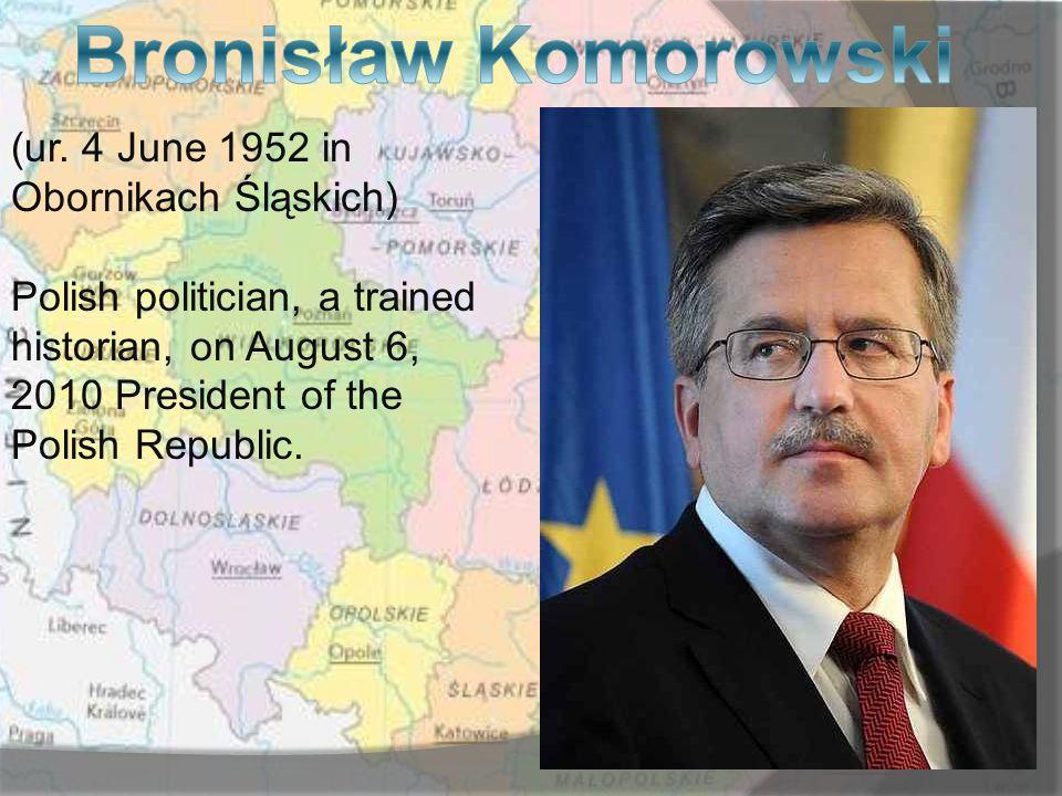 (ur. 4 June 1952 in Obornikach Śląskich) Polish politician, a trained historian, on August 6, 2010 President of the Polish Republic.