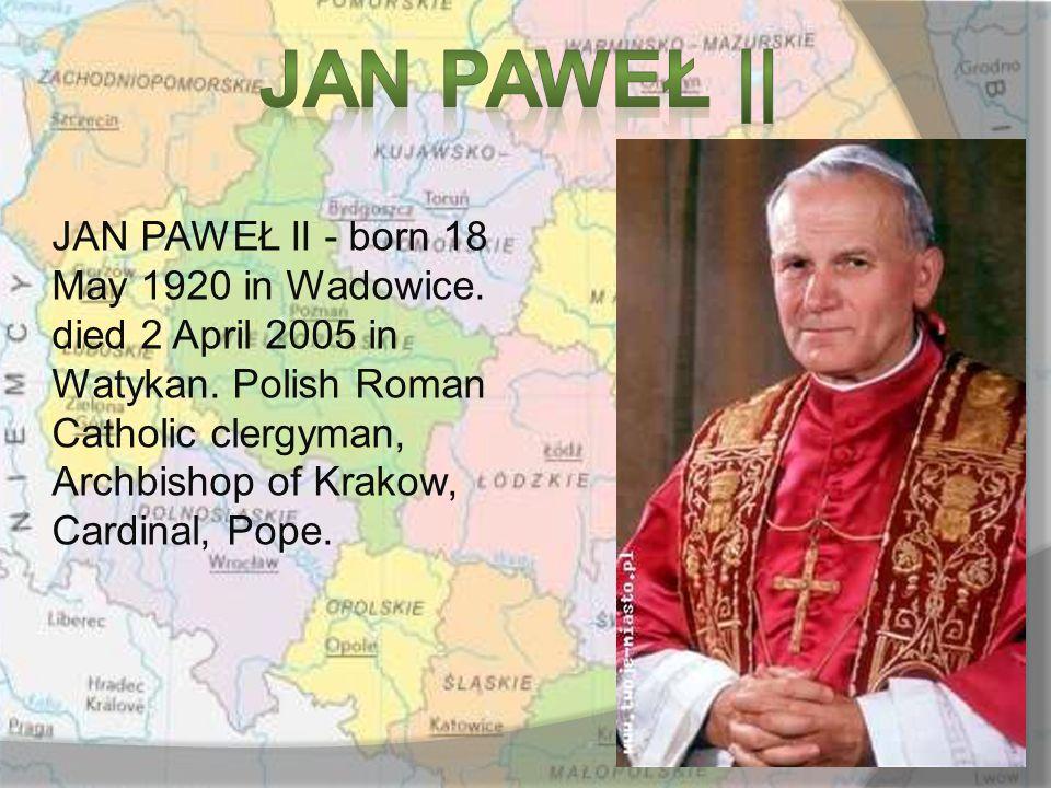 JAN PAWEŁ II - born 18 May 1920 in Wadowice. died 2 April 2005 in Watykan.