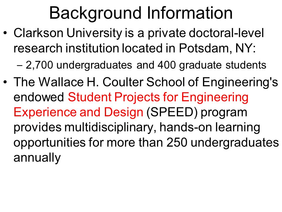 Background Information Clarkson University is a private doctoral-level research institution located in Potsdam, NY: – 2,700 undergraduates and 400 graduate students The Wallace H.