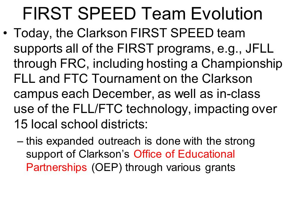FIRST SPEED Team Evolution Today, the Clarkson FIRST SPEED team supports all of the FIRST programs, e.g., JFLL through FRC, including hosting a Championship FLL and FTC Tournament on the Clarkson campus each December, as well as in-class use of the FLL/FTC technology, impacting over 15 local school districts: –this expanded outreach is done with the strong support of Clarksons Office of Educational Partnerships (OEP) through various grants