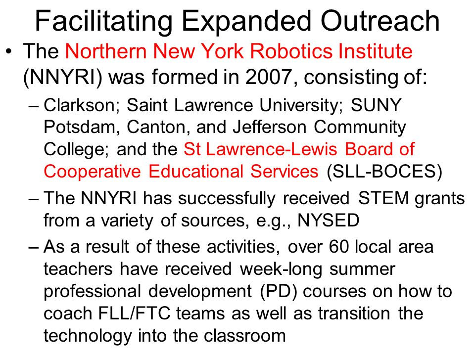 Facilitating Expanded Outreach The Northern New York Robotics Institute (NNYRI) was formed in 2007, consisting of: –Clarkson; Saint Lawrence University; SUNY Potsdam, Canton, and Jefferson Community College; and the St Lawrence-Lewis Board of Cooperative Educational Services (SLL-BOCES) –The NNYRI has successfully received STEM grants from a variety of sources, e.g., NYSED –As a result of these activities, over 60 local area teachers have received week-long summer professional development (PD) courses on how to coach FLL/FTC teams as well as transition the technology into the classroom