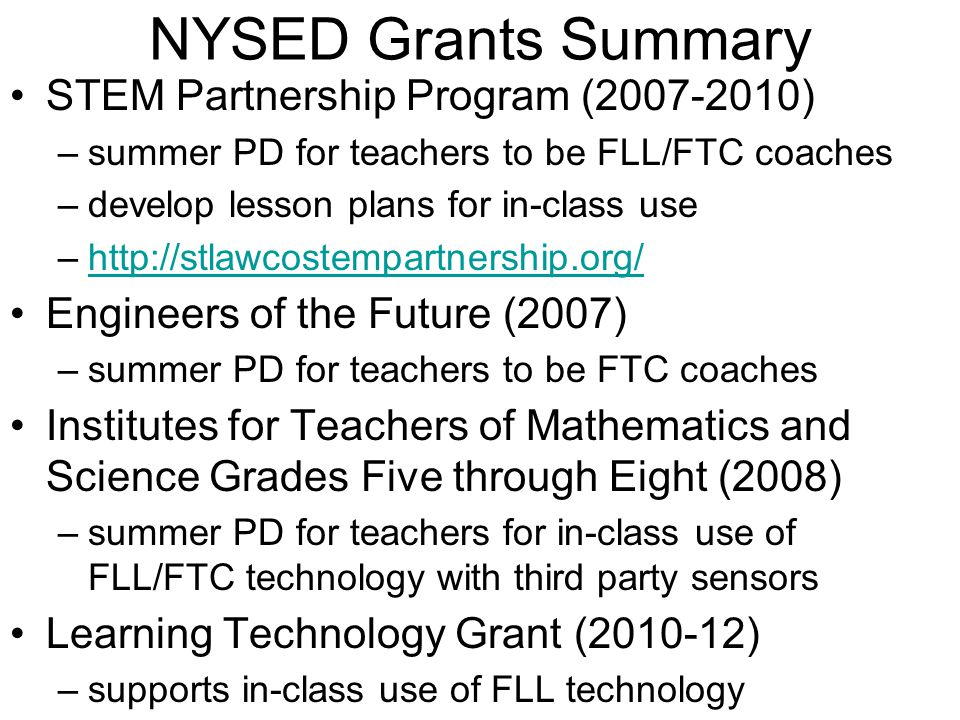 NYSED Grants Summary STEM Partnership Program (2007-2010) –summer PD for teachers to be FLL/FTC coaches –develop lesson plans for in-class use –http://stlawcostempartnership.org/http://stlawcostempartnership.org/ Engineers of the Future (2007) –summer PD for teachers to be FTC coaches Institutes for Teachers of Mathematics and Science Grades Five through Eight (2008) –summer PD for teachers for in-class use of FLL/FTC technology with third party sensors Learning Technology Grant (2010-12) –supports in-class use of FLL technology