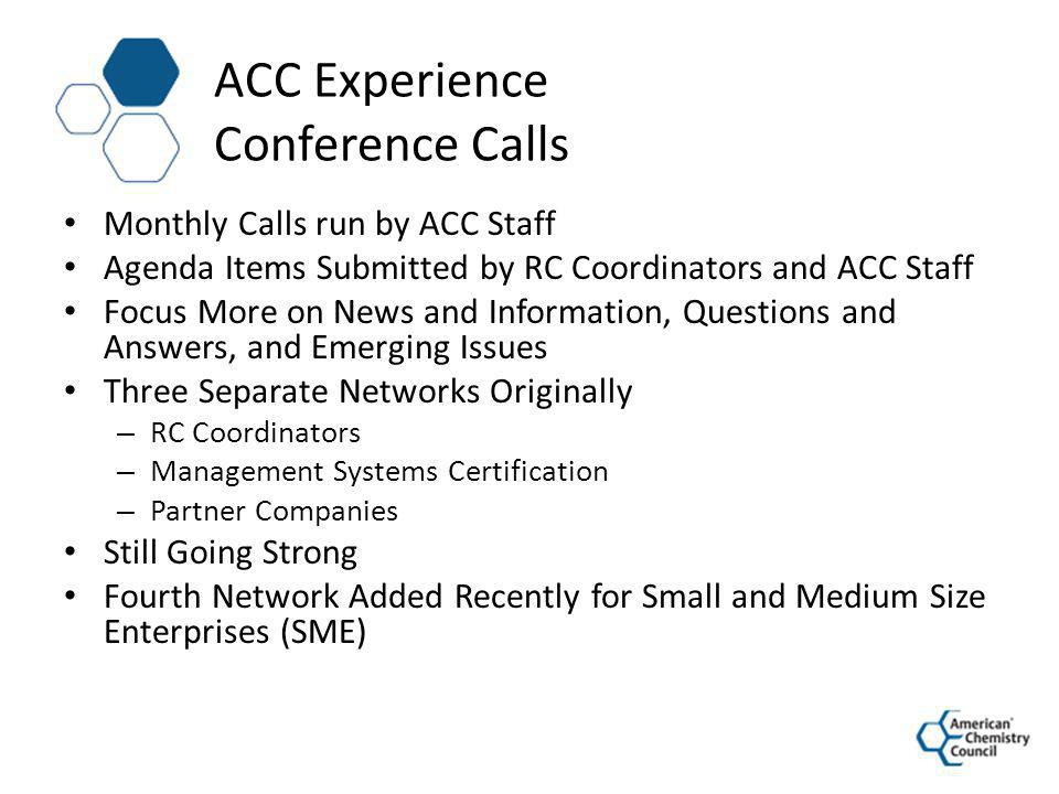 ACC Experience Technical Networks Several Have Been in Active for Years based on Regulatory and Technical / Advocacy Needs – Environmental – Energy – Process Safety – Distribution – Product Groups – Others – These Have Monthly Conference Calls and Some Face to Face Meetings Recently, RC Has Initiated a Virtual Network for RC Performance Improvement in Employee Health and Safety – Focus is on Hot Topics and Sharing Improvement Ideas – Over 100 Companies and 200 Personnel (Not all RC Coordinators) – Completed 6 Electronic Surveys (Use of Web Survey Applications) – Organized 3 Regional Workshop Events – Facilitated Dozen Formal and Informal Mentoring Opportunities Between Companies