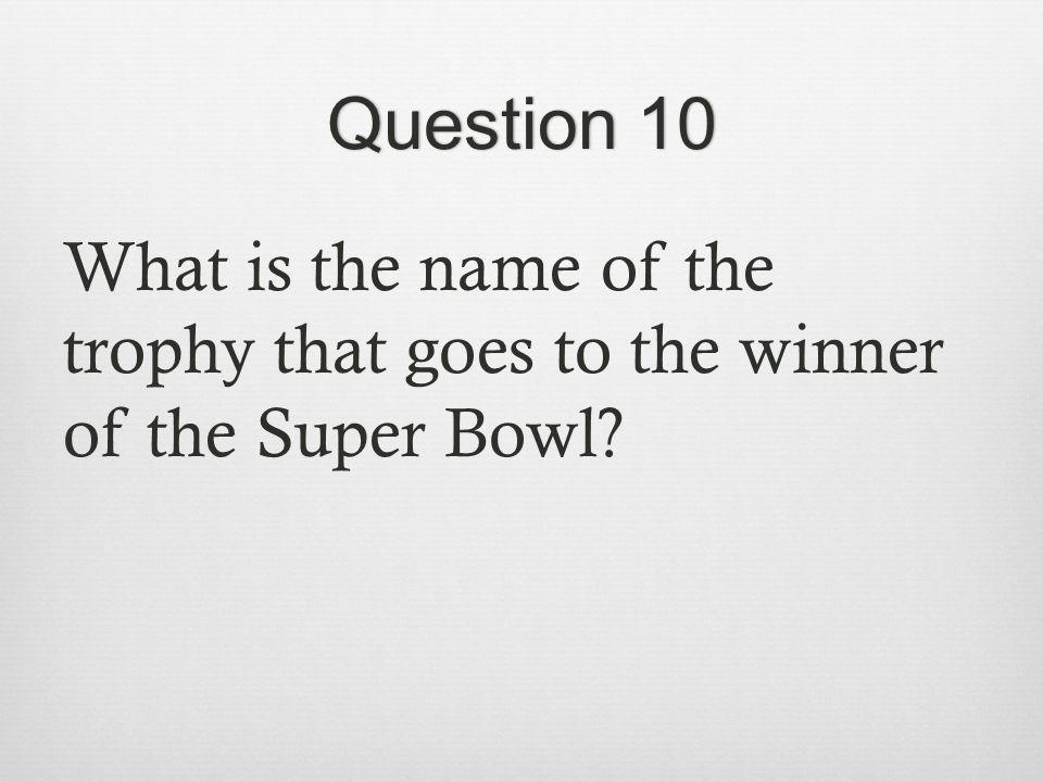 Question 10Question 10 What is the name of the trophy that goes to the winner of the Super Bowl