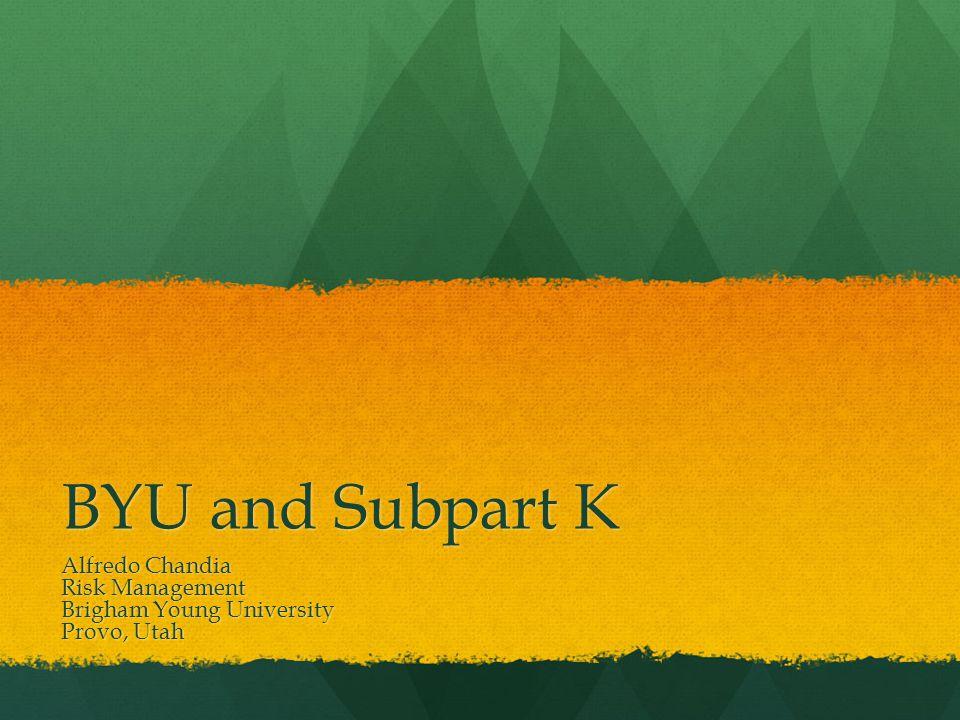 BYU and Subpart K Alfredo Chandia Risk Management Brigham Young University Provo, Utah