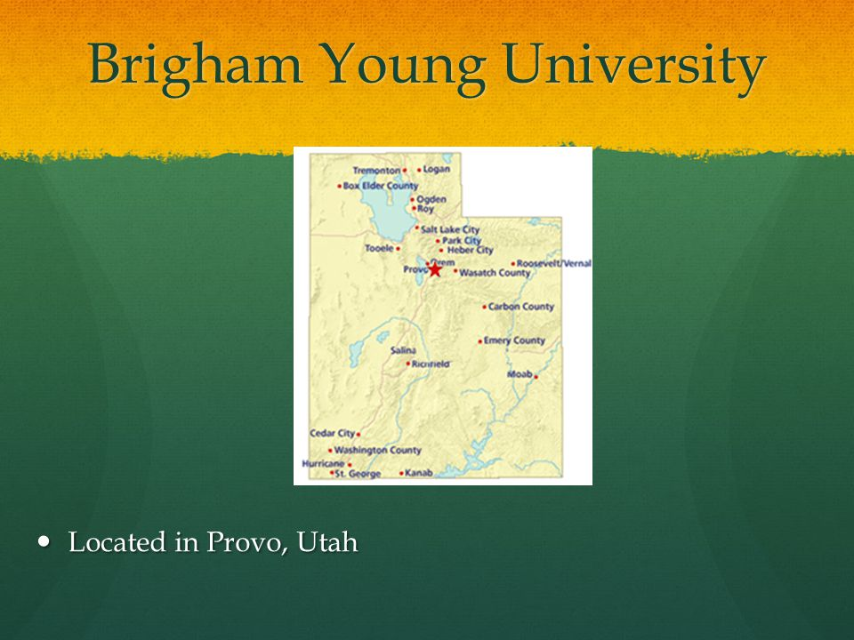 Brigham Young University Located in Provo, Utah Located in Provo, Utah