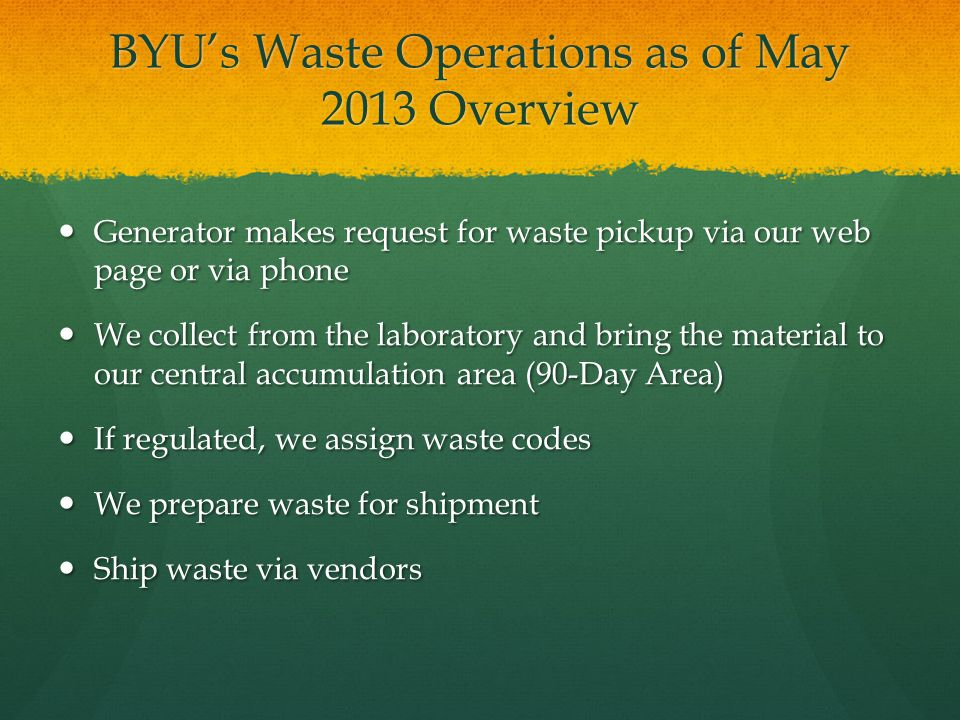 BYUs Waste Operations as of May 2013 Overview Generator makes request for waste pickup via our web page or via phone Generator makes request for waste pickup via our web page or via phone We collect from the laboratory and bring the material to our central accumulation area (90-Day Area) We collect from the laboratory and bring the material to our central accumulation area (90-Day Area) If regulated, we assign waste codes If regulated, we assign waste codes We prepare waste for shipment We prepare waste for shipment Ship waste via vendors Ship waste via vendors