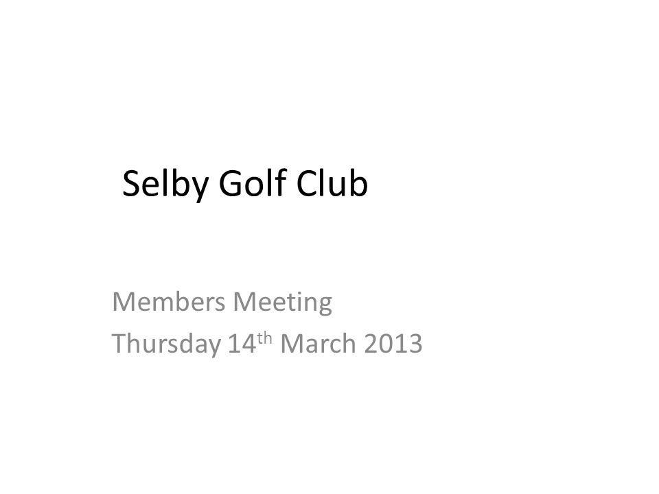 Selby Golf Club Members Meeting Thursday 14 th March 2013