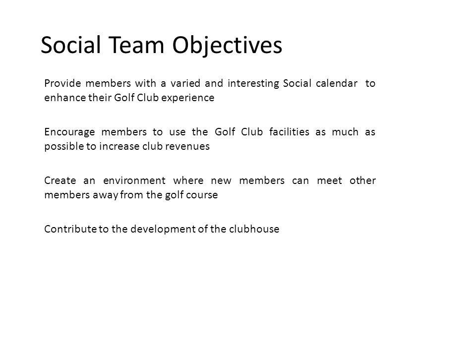 Social Team Objectives Provide members with a varied and interesting Social calendar to enhance their Golf Club experience Encourage members to use the Golf Club facilities as much as possible to increase club revenues Create an environment where new members can meet other members away from the golf course Contribute to the development of the clubhouse