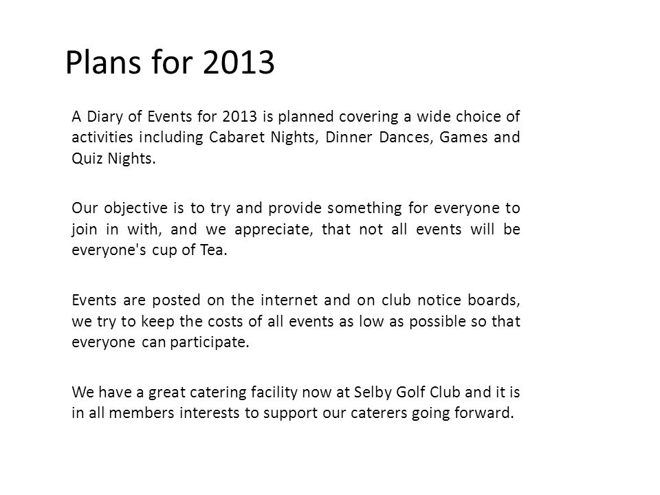 Plans for 2013 A Diary of Events for 2013 is planned covering a wide choice of activities including Cabaret Nights, Dinner Dances, Games and Quiz Nights.