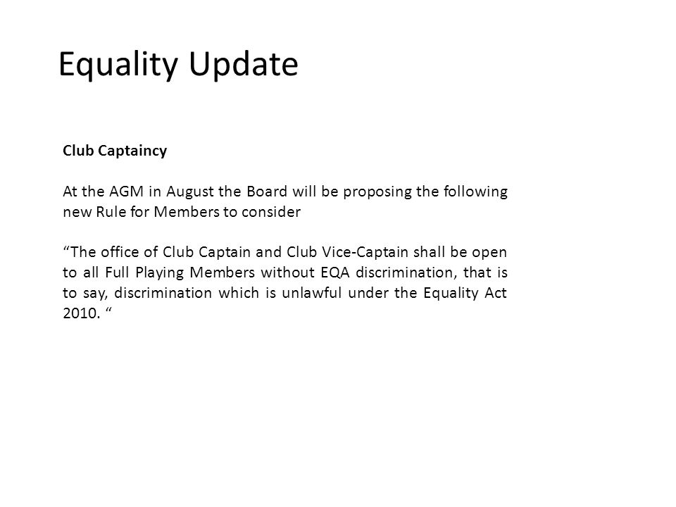Equality Update Club Captaincy At the AGM in August the Board will be proposing the following new Rule for Members to consider The office of Club Captain and Club Vice-Captain shall be open to all Full Playing Members without EQA discrimination, that is to say, discrimination which is unlawful under the Equality Act 2010.