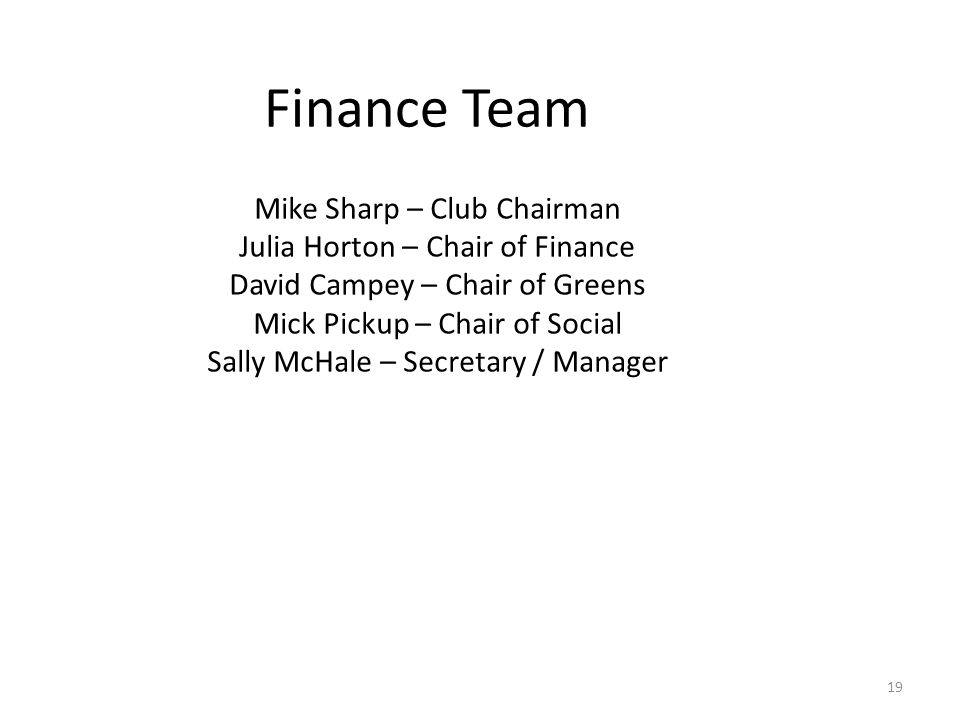 Finance Team Mike Sharp – Club Chairman Julia Horton – Chair of Finance David Campey – Chair of Greens Mick Pickup – Chair of Social Sally McHale – Secretary / Manager 19