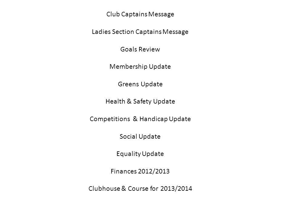 Club Captains Message Ladies Section Captains Message Goals Review Membership Update Greens Update Health & Safety Update Competitions & Handicap Update Social Update Equality Update Finances 2012/2013 Clubhouse & Course for 2013/2014