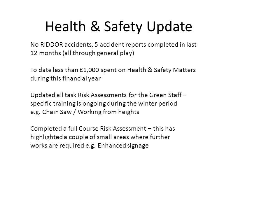 Health & Safety Update No RIDDOR accidents, 5 accident reports completed in last 12 months (all through general play) To date less than £1,000 spent on Health & Safety Matters during this financial year Updated all task Risk Assessments for the Green Staff – specific training is ongoing during the winter period e.g.